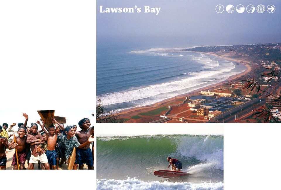 Hotspot    Lawson's Bay in the town of Kailashgiri, is a 500m+ (547yd) ride from take-off to the beach. The outside needs to be glassy to be rideable and the rock suck-outs can be intimidating but really give the wave some powerful sections. After a series of cutbacks, the wave reforms and there's some aerial action close to shore with the backwash!